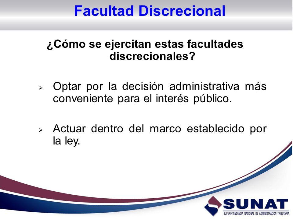 ¿Cómo se ejercitan estas facultades discrecionales? Optar por la decisión administrativa más conveniente para el interés público. Actuar dentro del ma