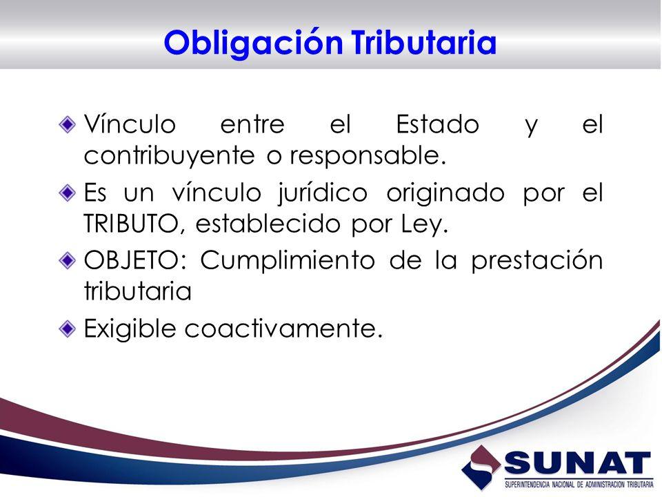 Obligación Tributaria Vínculo entre el Estado y el contribuyente o responsable. Es un vínculo jurídico originado por el TRIBUTO, establecido por Ley.