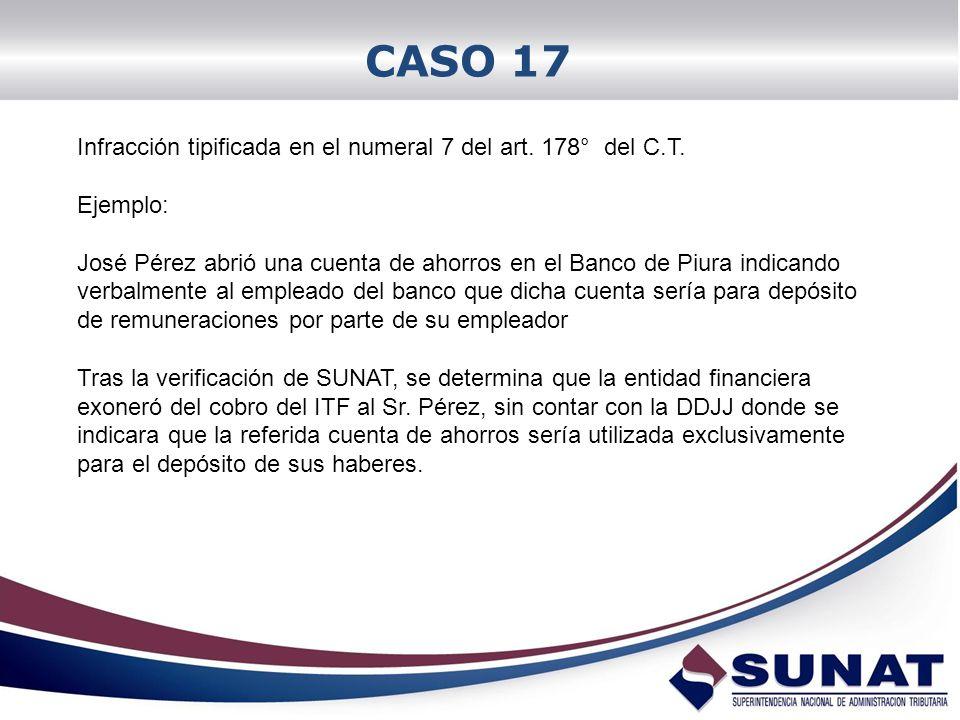 CASO 17 Infracción tipificada en el numeral 7 del art. 178° del C.T. Ejemplo: José Pérez abrió una cuenta de ahorros en el Banco de Piura indicando ve