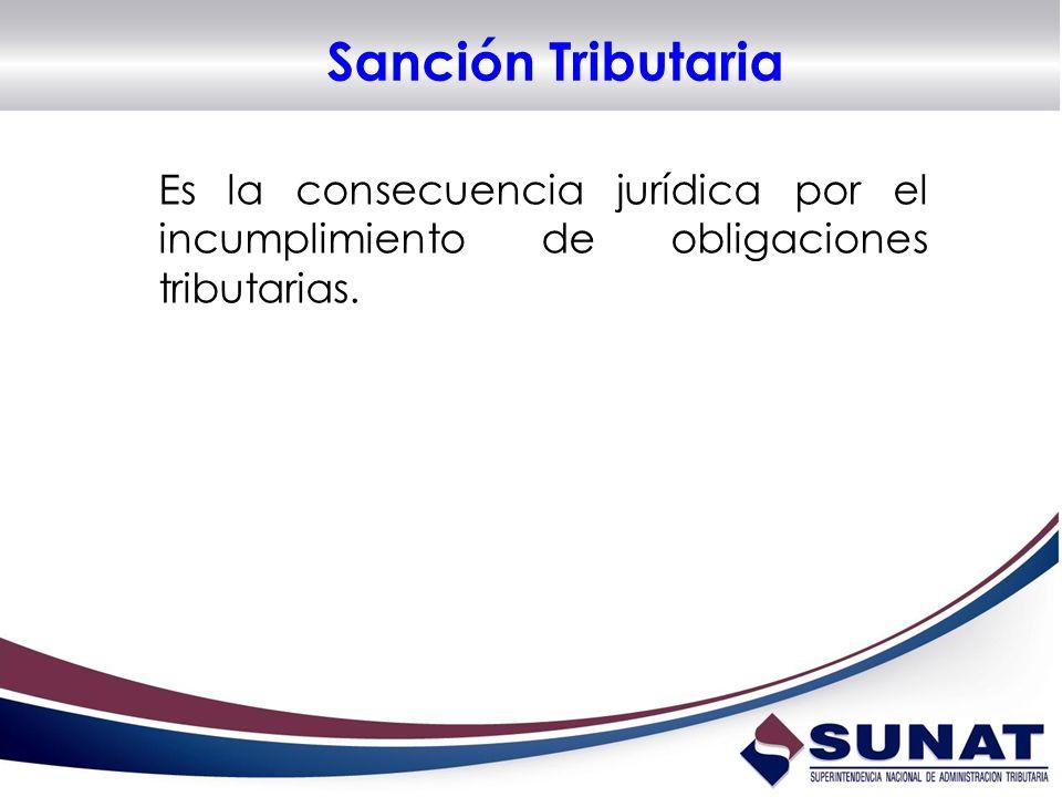 Sanción Tributaria Es la consecuencia jurídica por el incumplimiento de obligaciones tributarias.