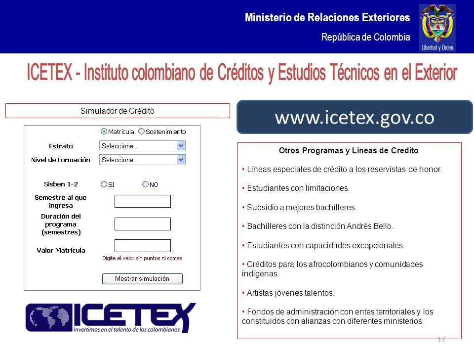 Ministerio de Relaciones Exteriores República de Colombia 17 www.icetex.gov.co Otros Programas y Líneas de Credito Líneas especiales de crédito a los