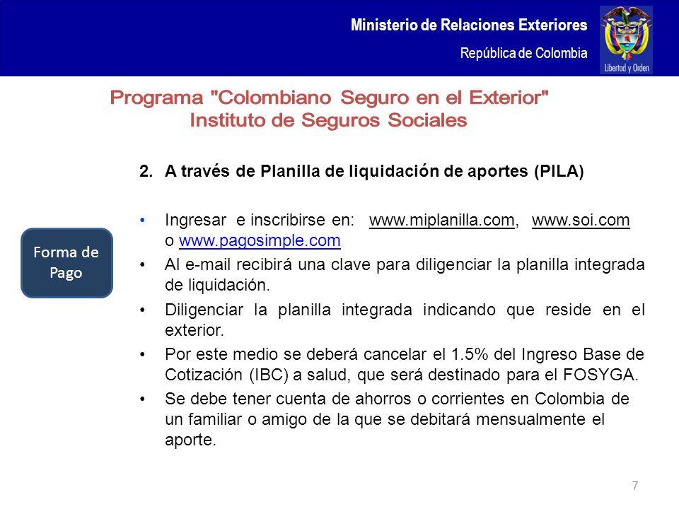 Ministerio de Relaciones Exteriores República de Colombia 7 2.A través de Planilla de liquidación de aportes (PILA) Ingresar e inscribirse en: www.mip