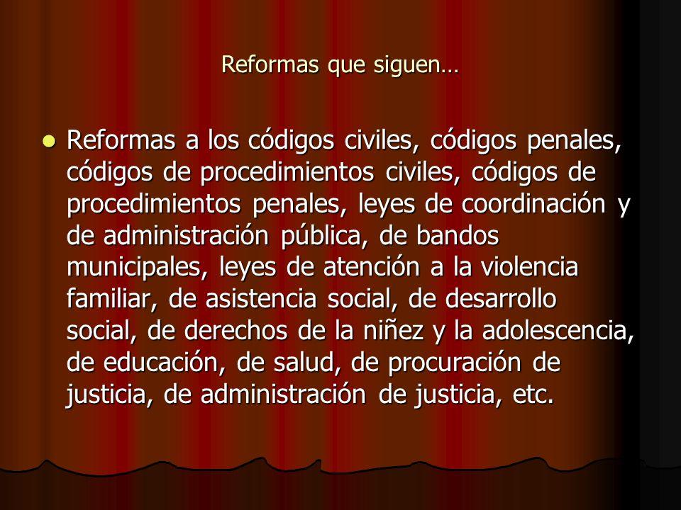 Reformas que siguen… Reformas a los códigos civiles, códigos penales, códigos de procedimientos civiles, códigos de procedimientos penales, leyes de c