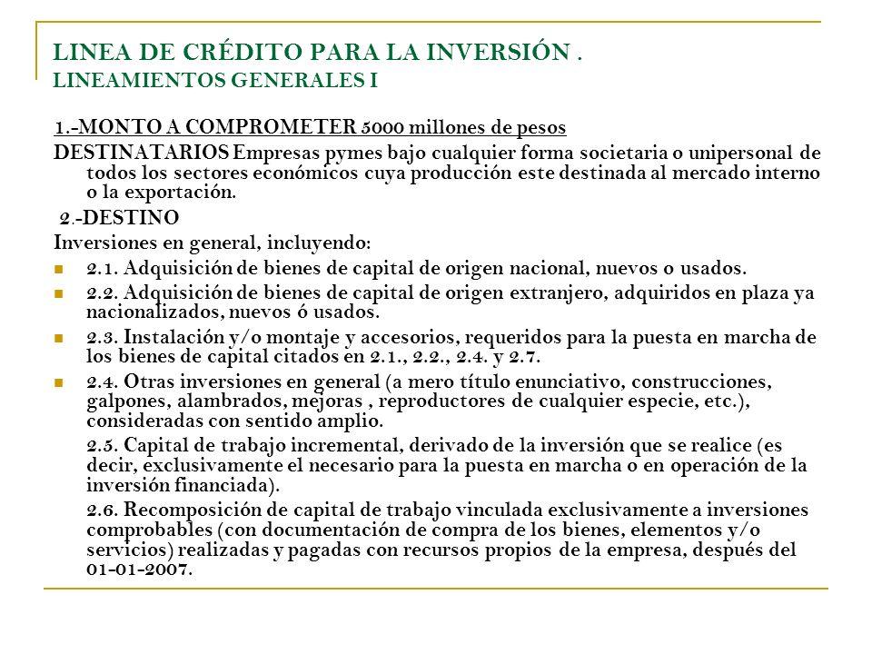 LINEA DE CRÉDITO PARA LA INVERSIÓN. LINEAMIENTOS GENERALES I 1.-MONTO A COMPROMETER 5000 millones de pesos DESTINATARIOS Empresas pymes bajo cualquier