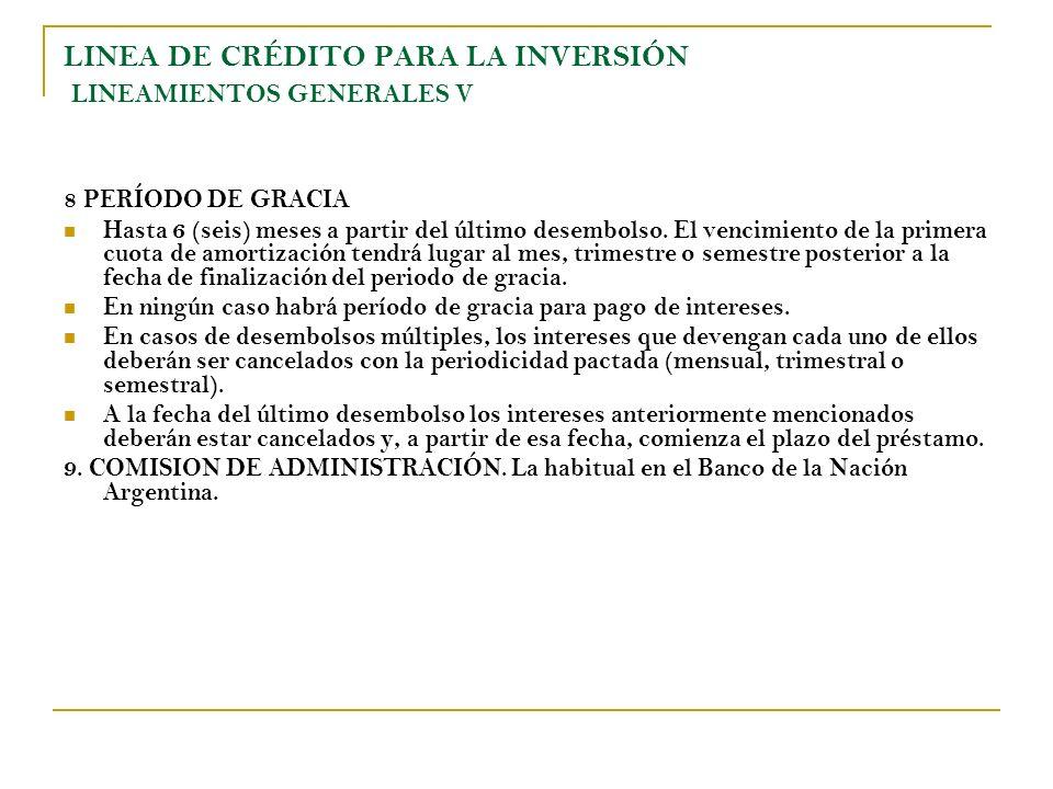 LINEA DE CRÉDITO PARA LA INVERSIÓN LINEAMIENTOS GENERALES V 8 PERÍODO DE GRACIA Hasta 6 (seis) meses a partir del último desembolso. El vencimiento de