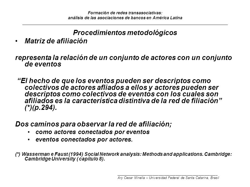 Formación de redes transasociativas: análisis de las asociaciones de bancos en América Latina _________________________________________________________________________________________ Procedimientos metodológicos Matriz de afiliación representa la relación de un conjunto de actores con un conjunto de eventos El hecho de que los eventos pueden ser descriptos como colectivos de actores afliados a ellos y actores pueden ser descriptos como colectivos de eventos con los cuales son afiliados es la característica distintiva de la red de filiación (*)(p.294).