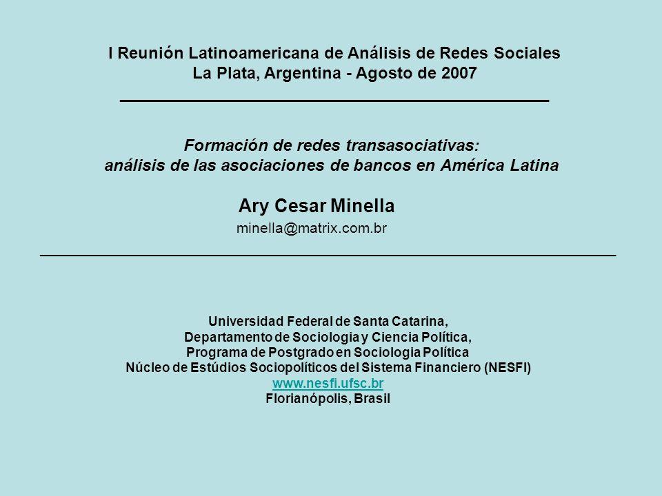 Formación de redes transasociativas: análisis de las asociaciones de bancos en América Latina Ary Cesar Minella minella@matrix.com.br _______________________________________________________________ I Reunión Latinoamericana de Análisis de Redes Sociales La Plata, Argentina - Agosto de 2007 _______________________________________________ Universidad Federal de Santa Catarina, Departamento de Sociologia y Ciencia Política, Programa de Postgrado en Sociologia Política Núcleo de Estúdios Sociopolíticos del Sistema Financiero (NESFI) www.nesfi.ufsc.br Florianópolis, Brasil