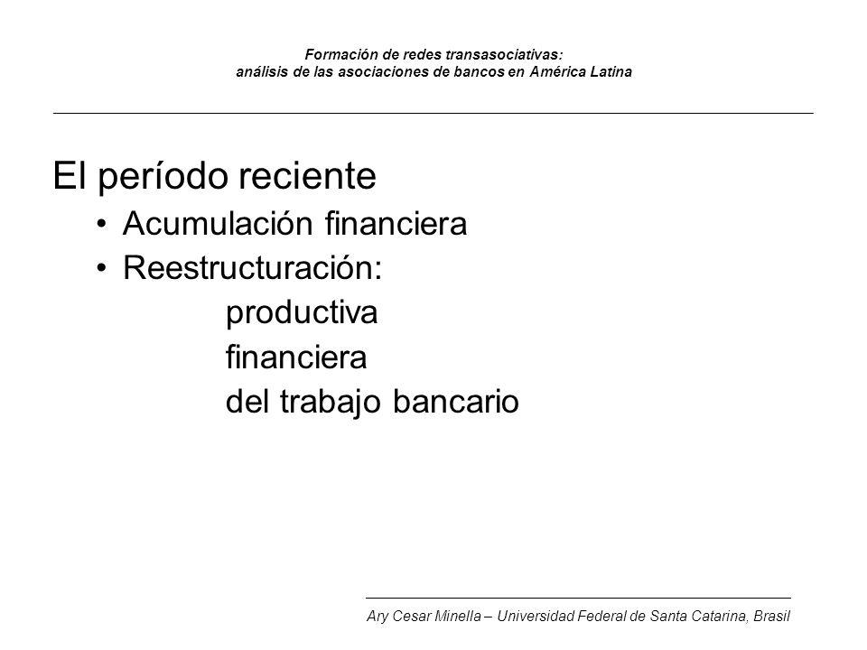 Formación de redes transasociativas: análisis de las asociaciones de bancos en América Latina _______________________________________________________________________________________________ El período reciente Acumulación financiera Reestructuración: productiva financiera del trabajo bancario _____________________________________________________ Ary Cesar Minella – Universidad Federal de Santa Catarina, Brasil