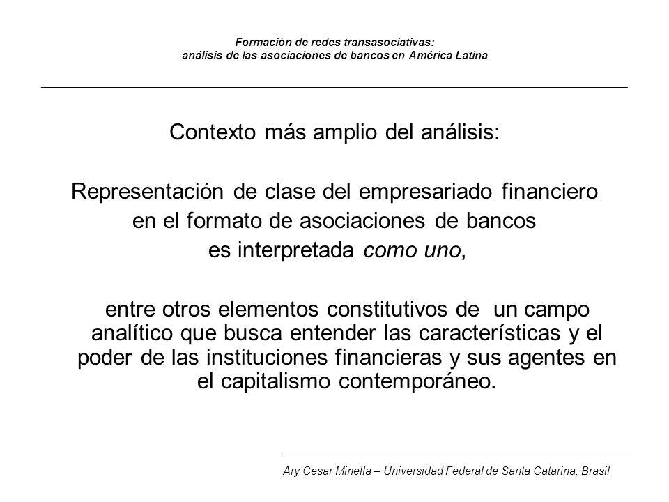 Formación de redes transasociativas: análisis de las asociaciones de bancos en América Latina _______________________________________________________________________________________________ Contexto más amplio del análisis: Representación de clase del empresariado financiero en el formato de asociaciones de bancos es interpretada como uno, entre otros elementos constitutivos de un campo analítico que busca entender las características y el poder de las instituciones financieras y sus agentes en el capitalismo contemporáneo.