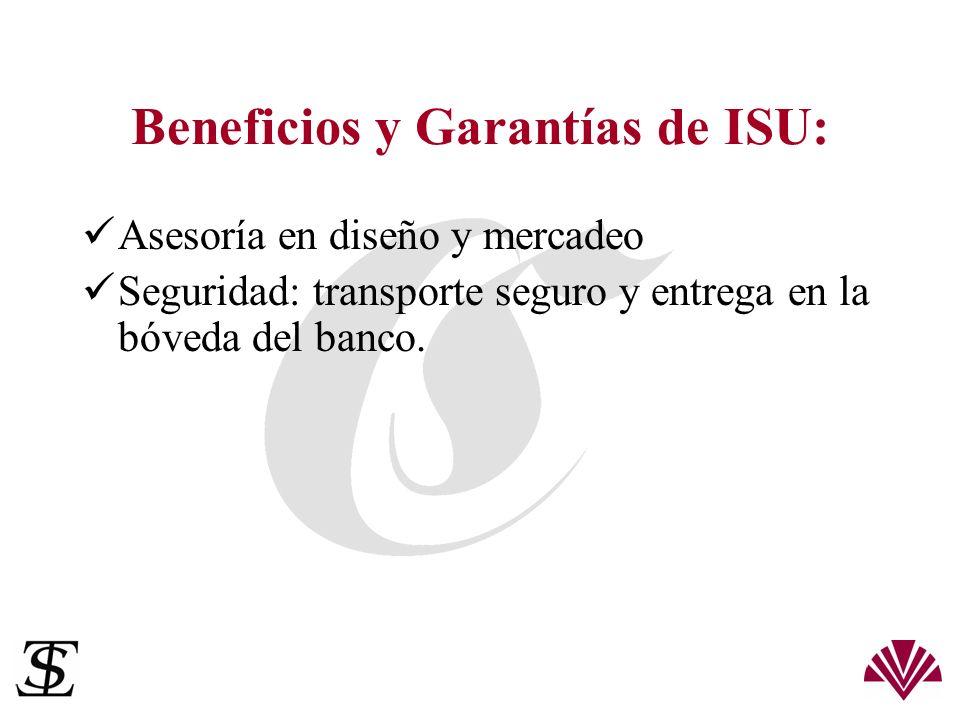 Beneficios y Garantías de ISU: Asesoría en diseño y mercadeo Seguridad: transporte seguro y entrega en la bóveda del banco.