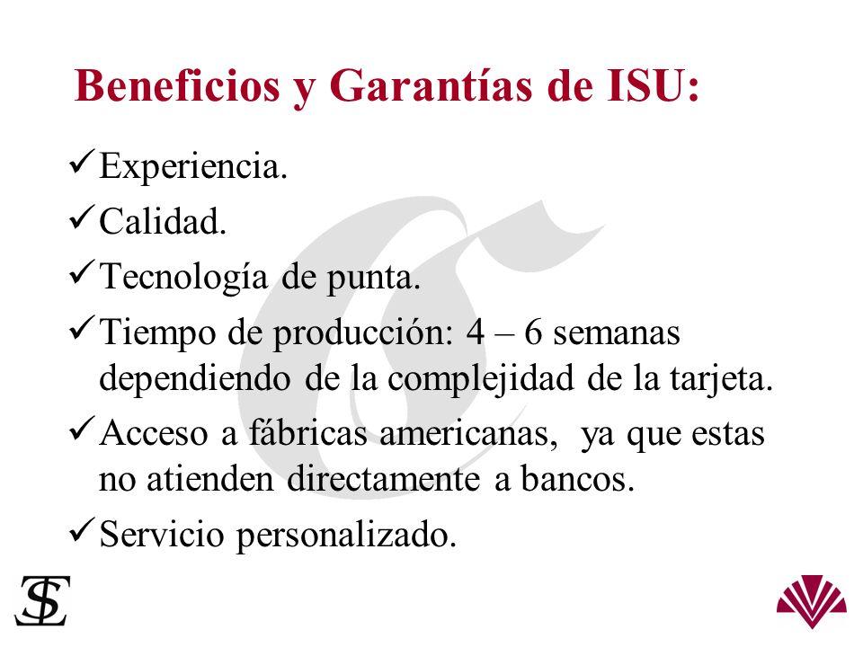 Beneficios y Garantías de ISU: Experiencia. Calidad. Tecnología de punta. Tiempo de producción: 4 – 6 semanas dependiendo de la complejidad de la tarj