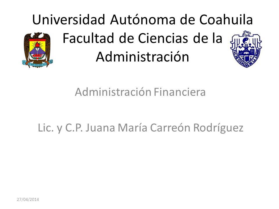 Universidad Autónoma de Coahuila Facultad de Ciencias de la Administración Administración Financiera Lic. y C.P. Juana María Carreón Rodríguez 27/04/2
