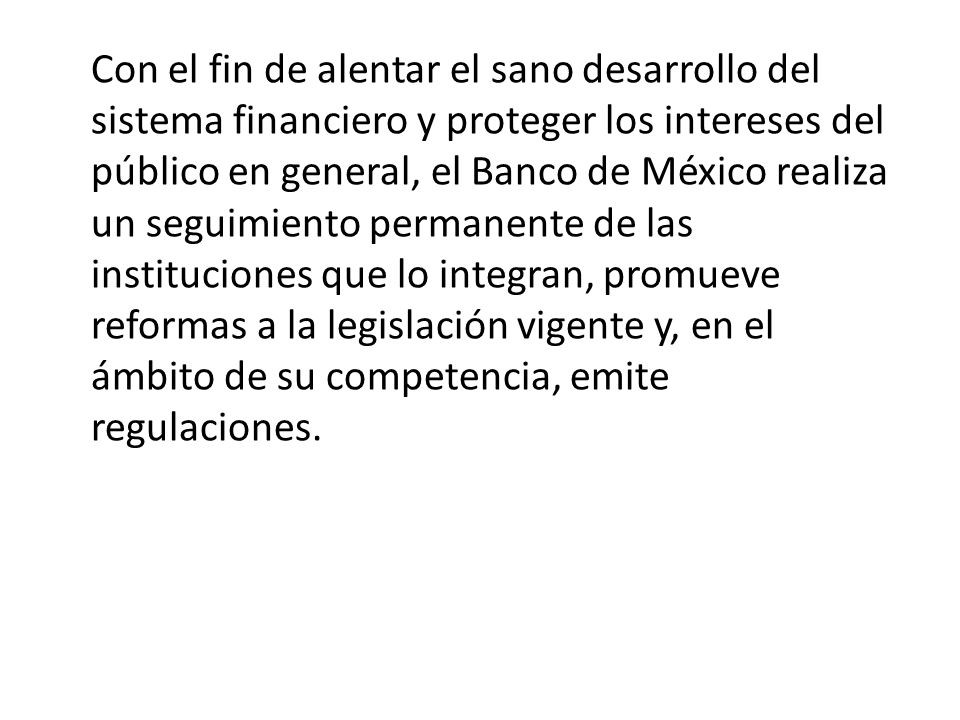 Con el fin de alentar el sano desarrollo del sistema financiero y proteger los intereses del público en general, el Banco de México realiza un seguimi
