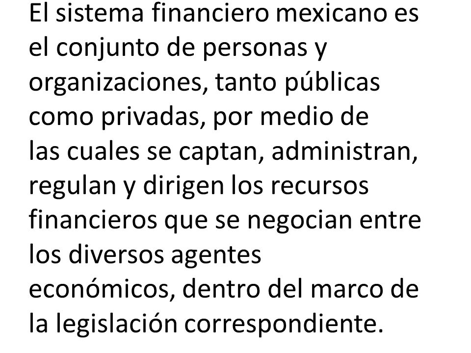 El sistema financiero mexicano es el conjunto de personas y organizaciones, tanto públicas como privadas, por medio de las cuales se captan, administr