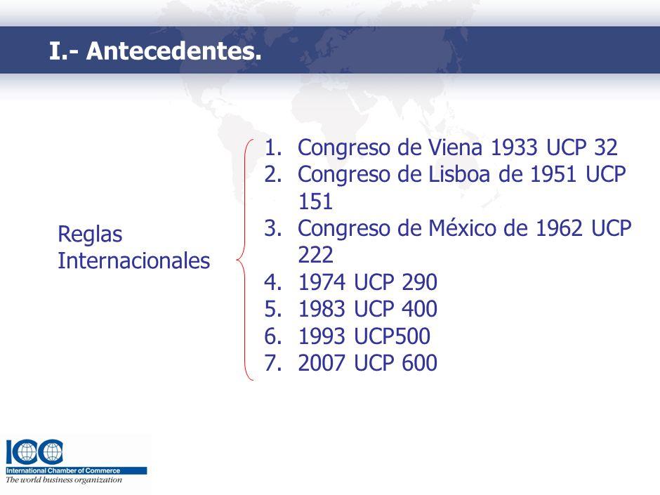 I.- Antecedentes. Reglas Internacionales 1.Congreso de Viena 1933 UCP 32 2.Congreso de Lisboa de 1951 UCP 151 3.Congreso de México de 1962 UCP 222 4.1