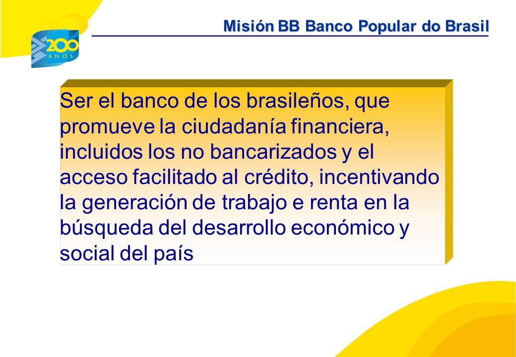 Ser el banco de los brasileños, que promueve la ciudadanía financiera, incluidos los no bancarizados y el acceso facilitado al crédito, incentivando la generación de trabajo e renta en la búsqueda del desarrollo económico y social del país Misión BB Banco Popular do Brasil