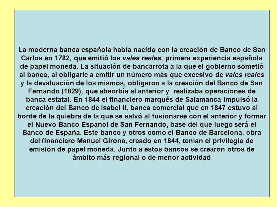 La moderna banca española había nacido con la creación de Banco de San Carlos en 1782, que emitió los vales reales, primera experiencia española de papel moneda.