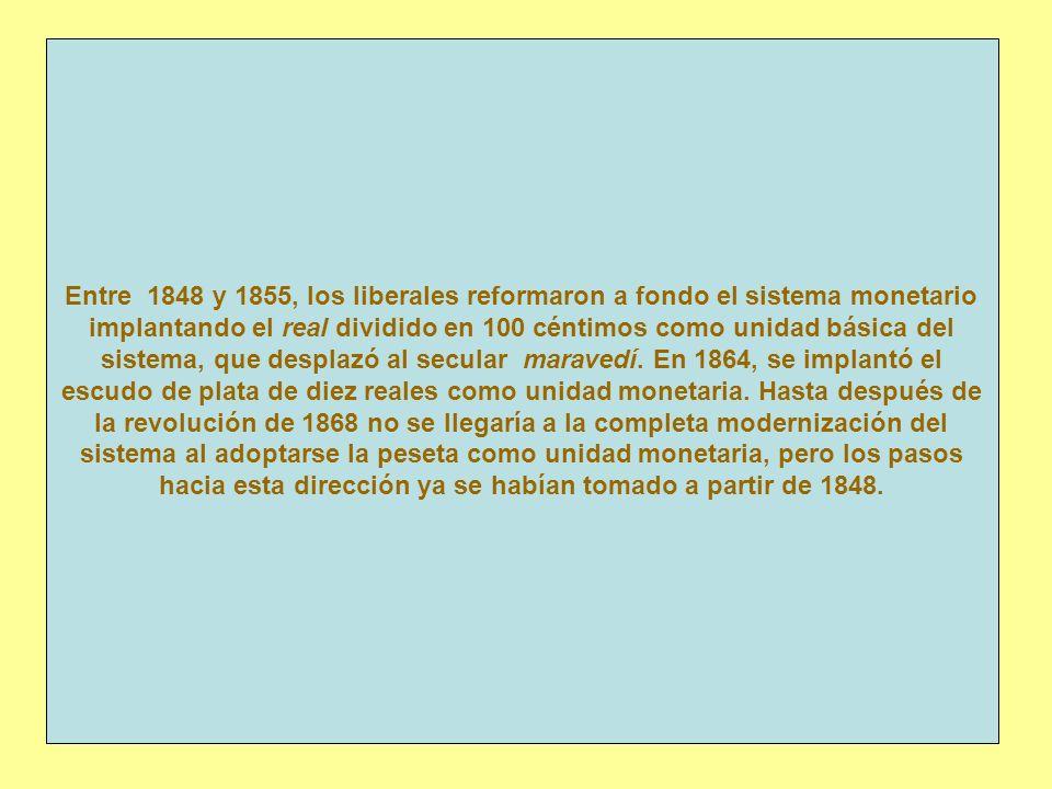 Entre 1848 y 1855, los liberales reformaron a fondo el sistema monetario implantando el real dividido en 100 céntimos como unidad básica del sistema, que desplazó al secular maravedí.