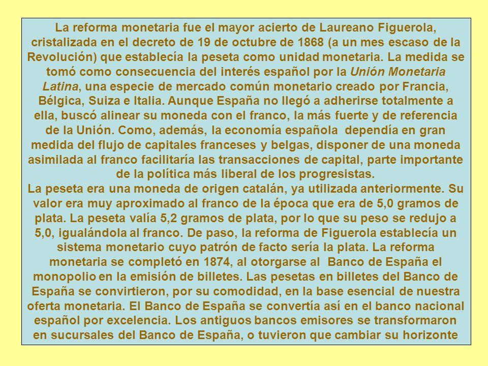 La reforma monetaria fue el mayor acierto de Laureano Figuerola, cristalizada en el decreto de 19 de octubre de 1868 (a un mes escaso de la Revolución) que establecía la peseta como unidad monetaria.