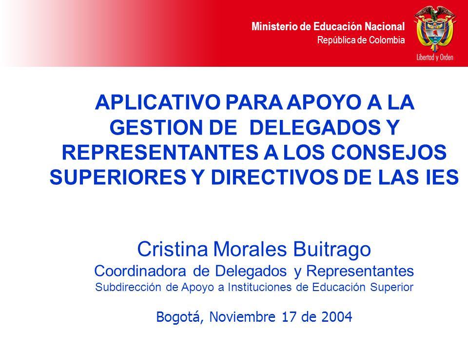 Ministerio de Educación Nacional República de Colombia APLICATIVO PARA APOYO A LA GESTION DE DELEGADOS Y REPRESENTANTES A LOS CONSEJOS SUPERIORES Y DIRECTIVOS DE LAS IES Cristina Morales Buitrago Coordinadora de Delegados y Representantes Subdirección de Apoyo a Instituciones de Educación Superior Bogotá, Noviembre 17 de 2004