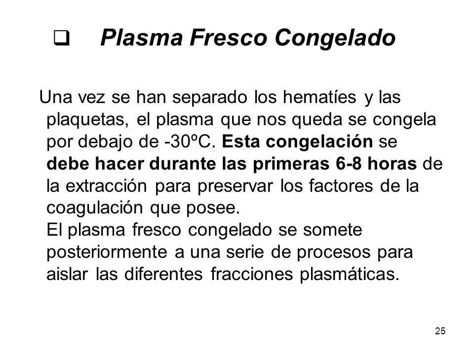 25 Plasma Fresco Congelado Una vez se han separado los hematíes y las plaquetas, el plasma que nos queda se congela por debajo de -30ºC. Esta congelac