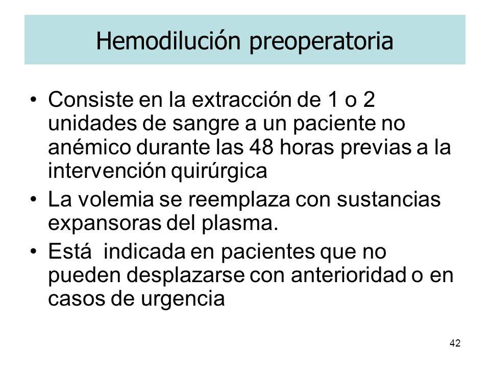 42 Hemodilución preoperatoria Consiste en la extracción de 1 o 2 unidades de sangre a un paciente no anémico durante las 48 horas previas a la interve