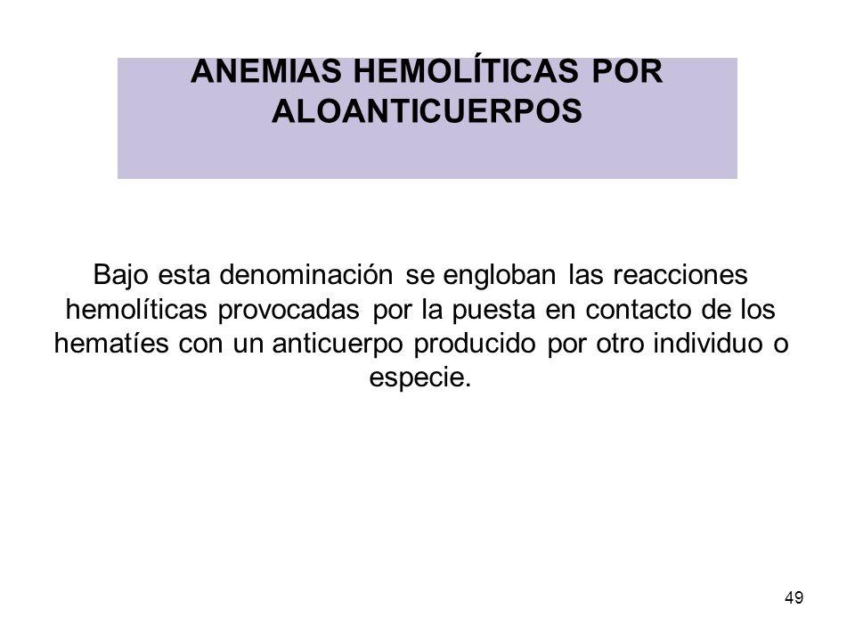 49 ANEMIAS HEMOLÍTICAS POR ALOANTICUERPOS Bajo esta denominación se engloban las reacciones hemolíticas provocadas por la puesta en contacto de los he