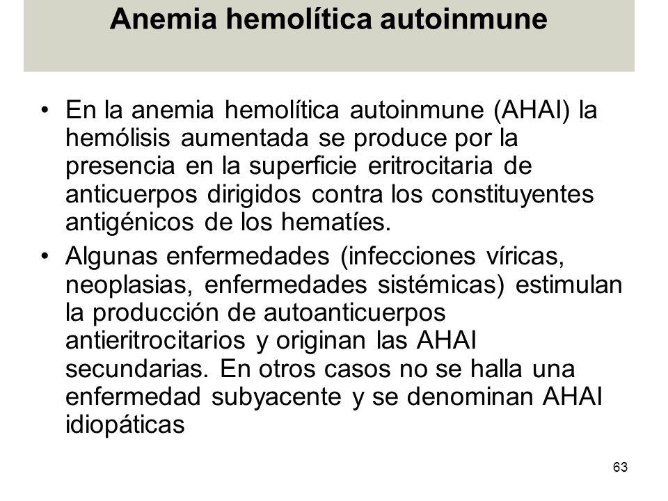 63 Anemia hemolítica autoinmune En la anemia hemolítica autoinmune (AHAI) la hemólisis aumentada se produce por la presencia en la superficie eritroci