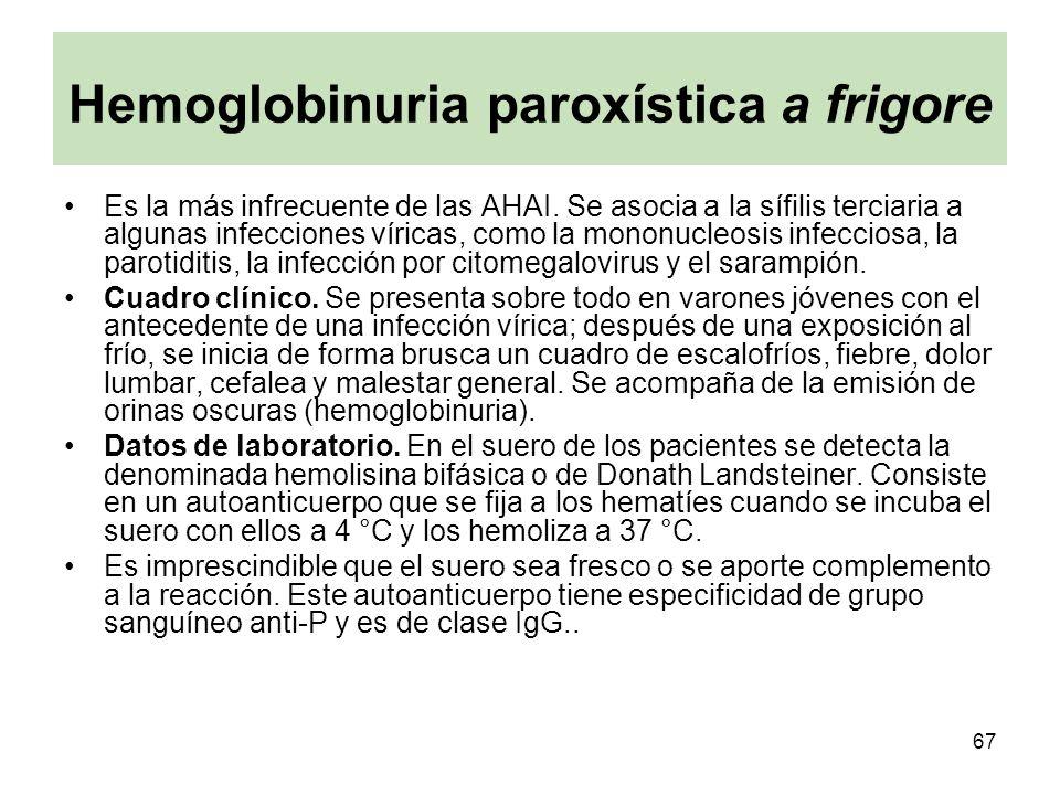 67 Hemoglobinuria paroxística a frigore Es la más infrecuente de las AHAI. Se asocia a la sífilis terciaria a algunas infecciones víricas, como la mon