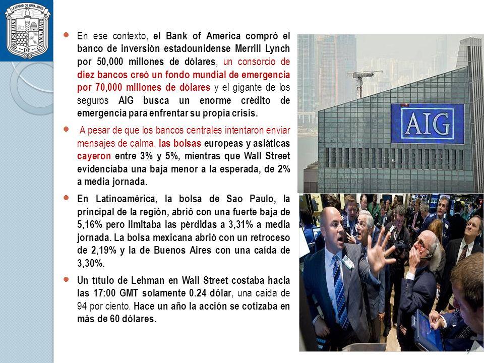 En ese contexto, el Bank of America compró el banco de inversión estadounidense Merrill Lynch por 50,000 millones de dólares, un consorcio de diez bancos creó un fondo mundial de emergencia por 70,000 millones de dólares y el gigante de los seguros AIG busca un enorme crédito de emergencia para enfrentar su propia crisis.