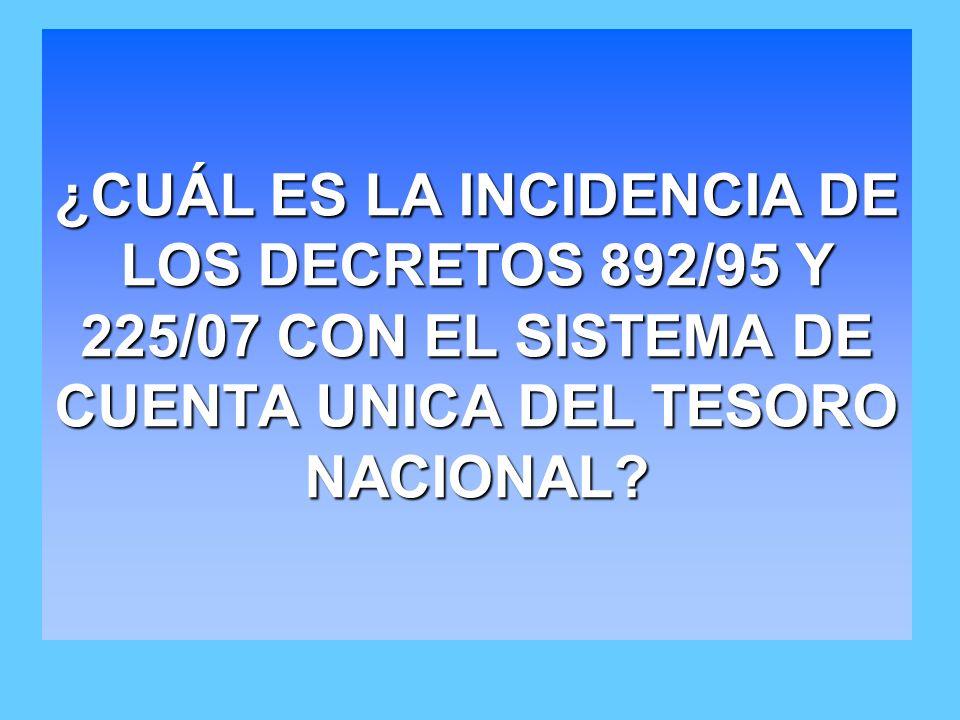 ¿CUÁL ES LA INCIDENCIA DE LOS DECRETOS 892/95 Y 225/07 CON EL SISTEMA DE CUENTA UNICA DEL TESORO NACIONAL?
