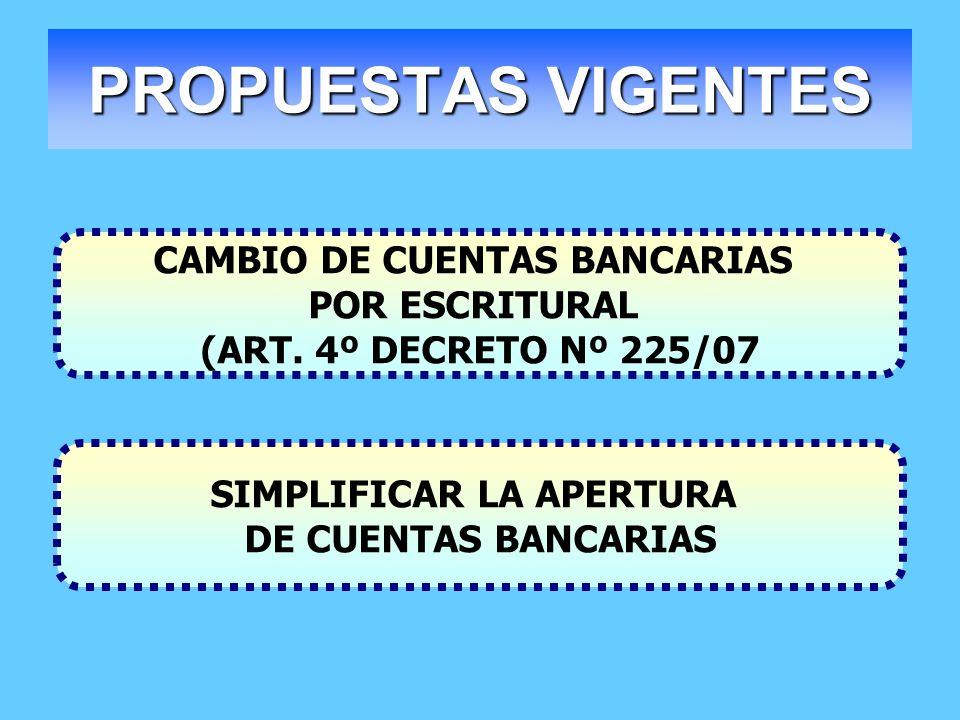 PROPUESTAS VIGENTES CAMBIO DE CUENTAS BANCARIAS POR ESCRITURAL (ART. 4º DECRETO Nº 225/07 SIMPLIFICAR LA APERTURA DE CUENTAS BANCARIAS