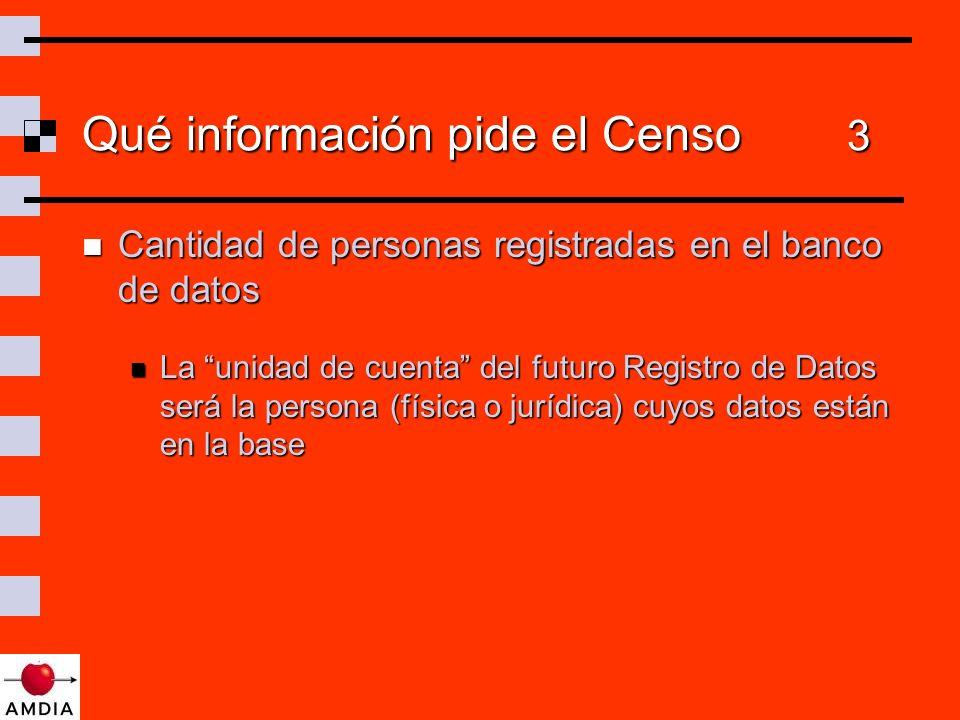 Qué información pide el Censo 3 Cantidad de personas registradas en el banco de datos Cantidad de personas registradas en el banco de datos La unidad de cuenta del futuro Registro de Datos será la persona (física o jurídica) cuyos datos están en la base La unidad de cuenta del futuro Registro de Datos será la persona (física o jurídica) cuyos datos están en la base