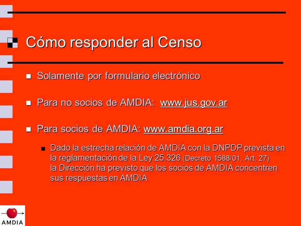 Cómo responder al Censo Solamente por formulario electrónico Solamente por formulario electrónico Para no socios de AMDIA: www.jus.gov.ar Para no socios de AMDIA: www.jus.gov.arwww.jus.gov.ar Para socios de AMDIA: www.amdia.org.ar Para socios de AMDIA: www.amdia.org.arwww.amdia.org.ar Dado la estrecha relación de AMDIA con la DNPDP prevista en la reglamentación de la Ley 25.326 (Decreto 1588/01, Art.