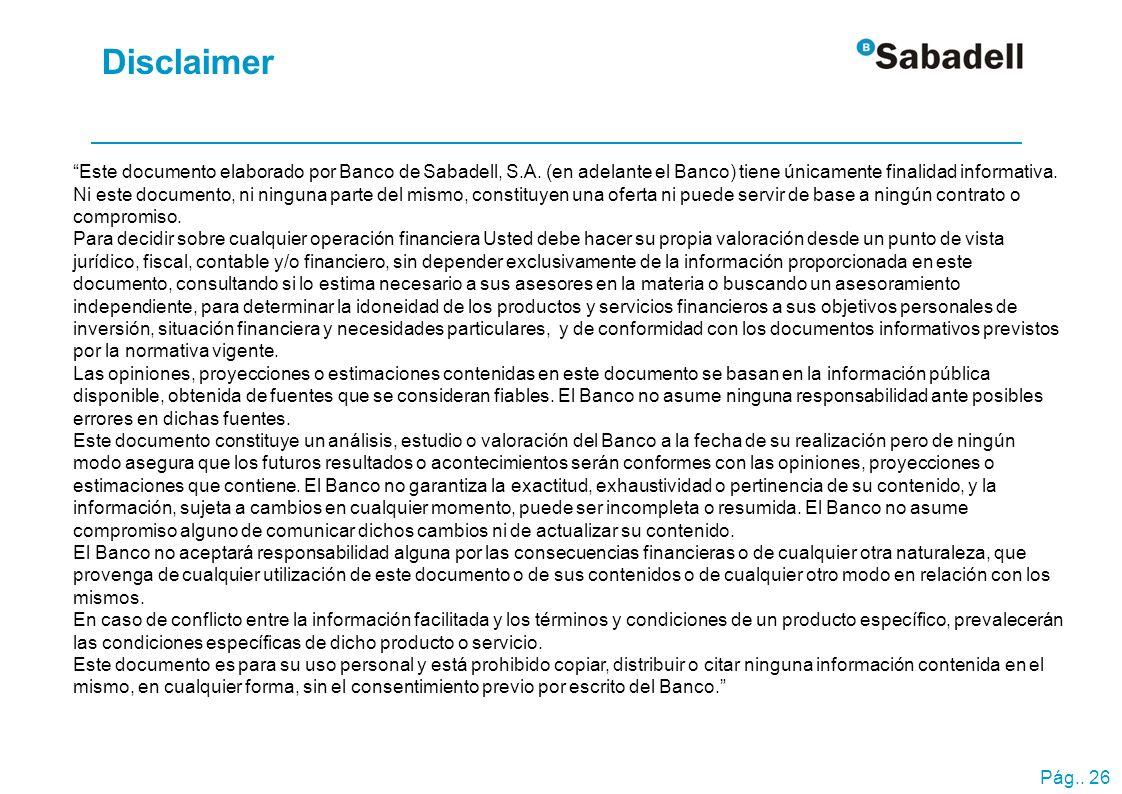 Pág.. 26 Disclaimer Este documento elaborado por Banco de Sabadell, S.A. (en adelante el Banco) tiene únicamente finalidad informativa. Ni este docume