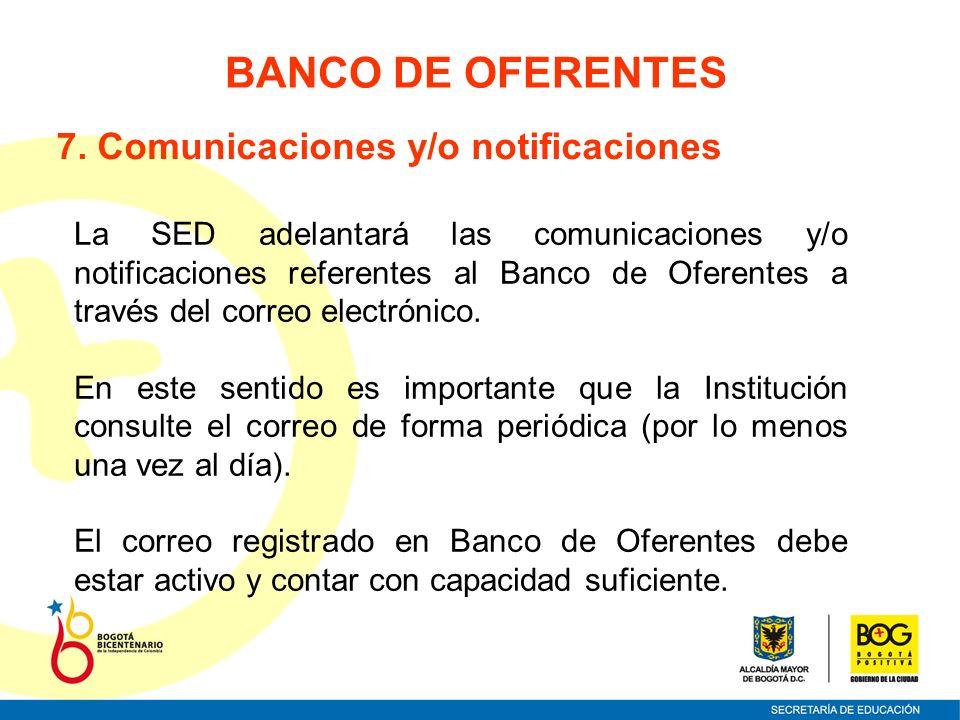7. Comunicaciones y/o notificaciones La SED adelantará las comunicaciones y/o notificaciones referentes al Banco de Oferentes a través del correo elec