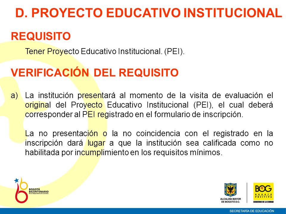 Tener Proyecto Educativo Institucional. (PEI). D. PROYECTO EDUCATIVO INSTITUCIONAL REQUISITO VERIFICACIÓN DEL REQUISITO a)La institución presentará al