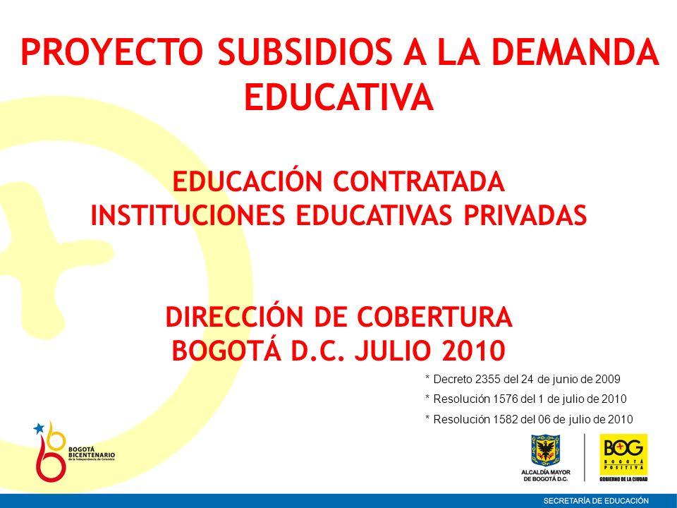 PROYECTO SUBSIDIOS A LA DEMANDA EDUCATIVA EDUCACIÓN CONTRATADA INSTITUCIONES EDUCATIVAS PRIVADAS DIRECCIÓN DE COBERTURA BOGOTÁ D.C. JULIO 2010 * Decre