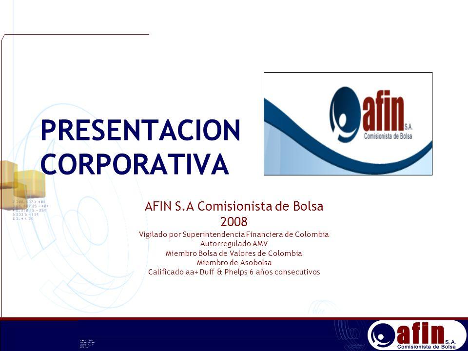 PRESENTACION CORPORATIVA AFIN S.A Comisionista de Bolsa 2008 Vigilado por Superintendencia Financiera de Colombia Autorregulado AMV Miembro Bolsa de V