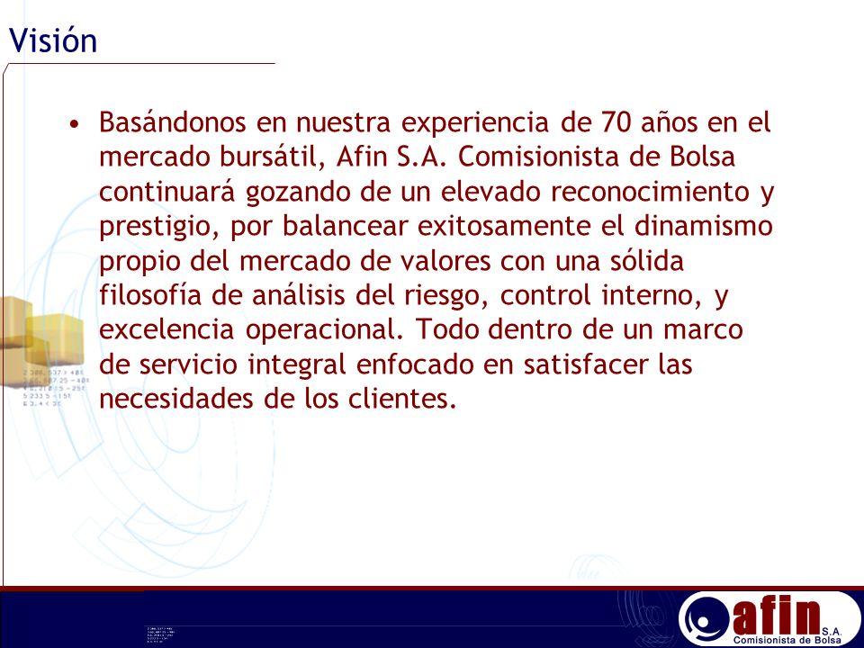 Visión Basándonos en nuestra experiencia de 70 años en el mercado bursátil, Afin S.A. Comisionista de Bolsa continuará gozando de un elevado reconocim