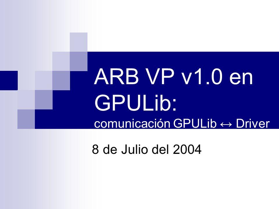 ARB VP v1.0 en GPULib: comunicación GPULib Driver 8 de Julio del 2004