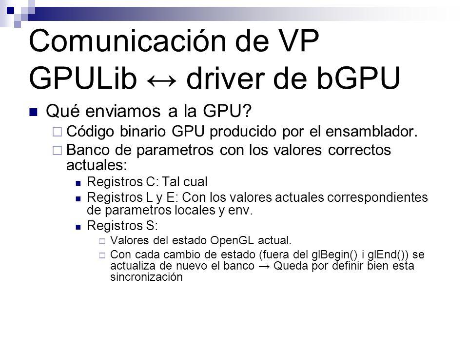 Comunicación de VP GPULib driver de bGPU Qué enviamos a la GPU? Código binario GPU producido por el ensamblador. Banco de parametros con los valores c