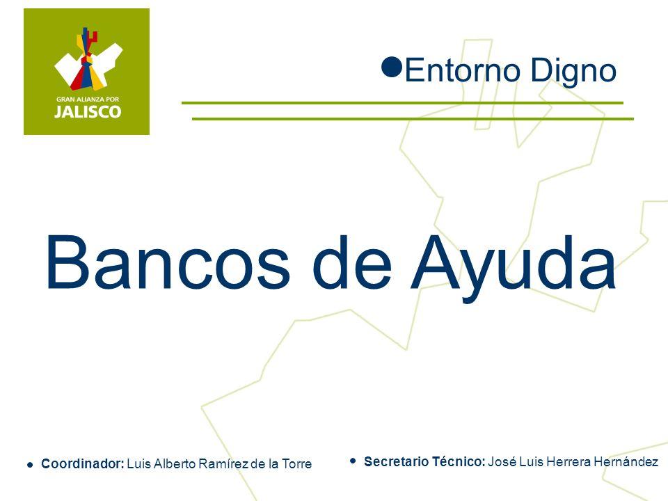 Bancos de Ayuda Entorno Digno Coordinador: Luis Alberto Ramírez de la Torre Secretario Técnico: José Luis Herrera Hernández