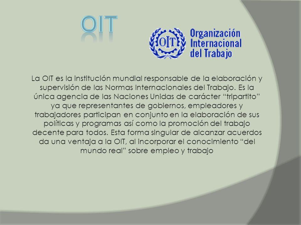 La OIT es la institución mundial responsable de la elaboración y supervisión de las Normas Internacionales del Trabajo. Es la única agencia de las Nac