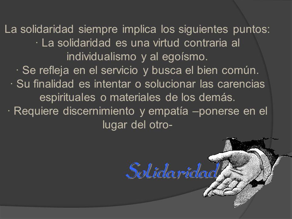 La solidaridad siempre implica los siguientes puntos: · La solidaridad es una virtud contraria al individualismo y al egoísmo. · Se refleja en el serv