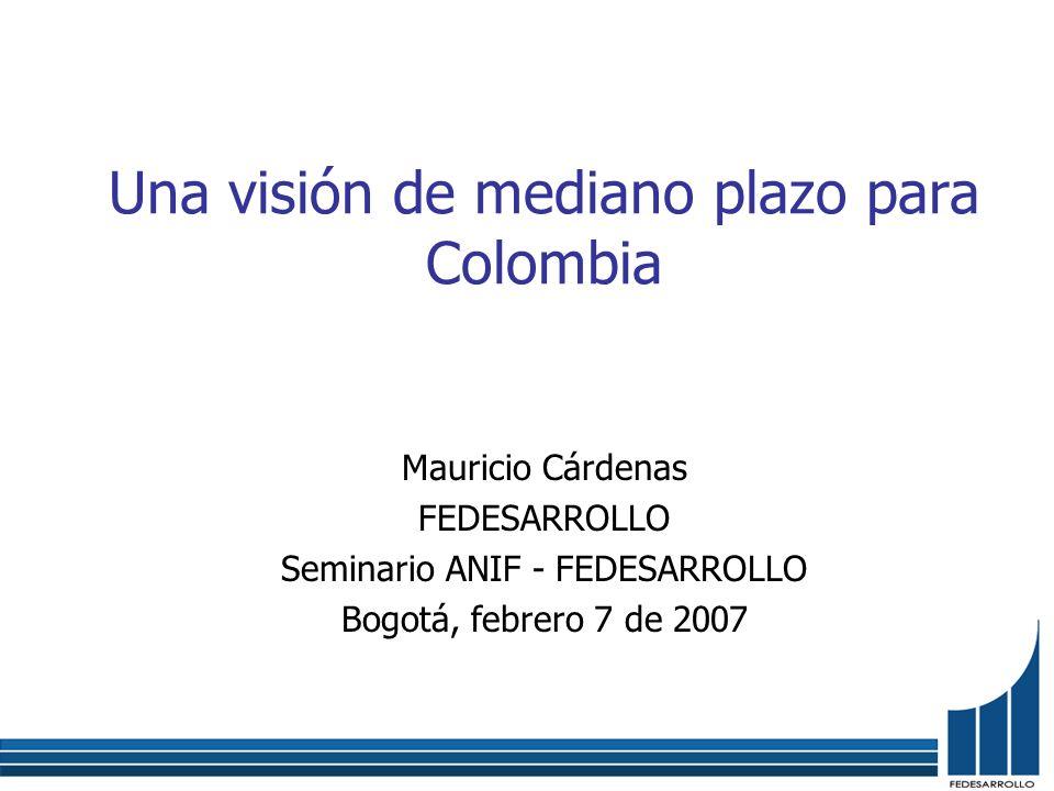 Una visión de mediano plazo para Colombia Mauricio Cárdenas FEDESARROLLO Seminario ANIF - FEDESARROLLO Bogotá, febrero 7 de 2007
