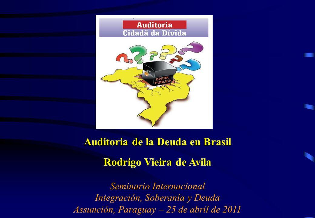 Auditoria de la Deuda en Brasil Rodrigo Vieira de Avila Seminario Internacional Integración, Soberanía y Deuda Assunción, Paraguay – 25 de abril de 2011