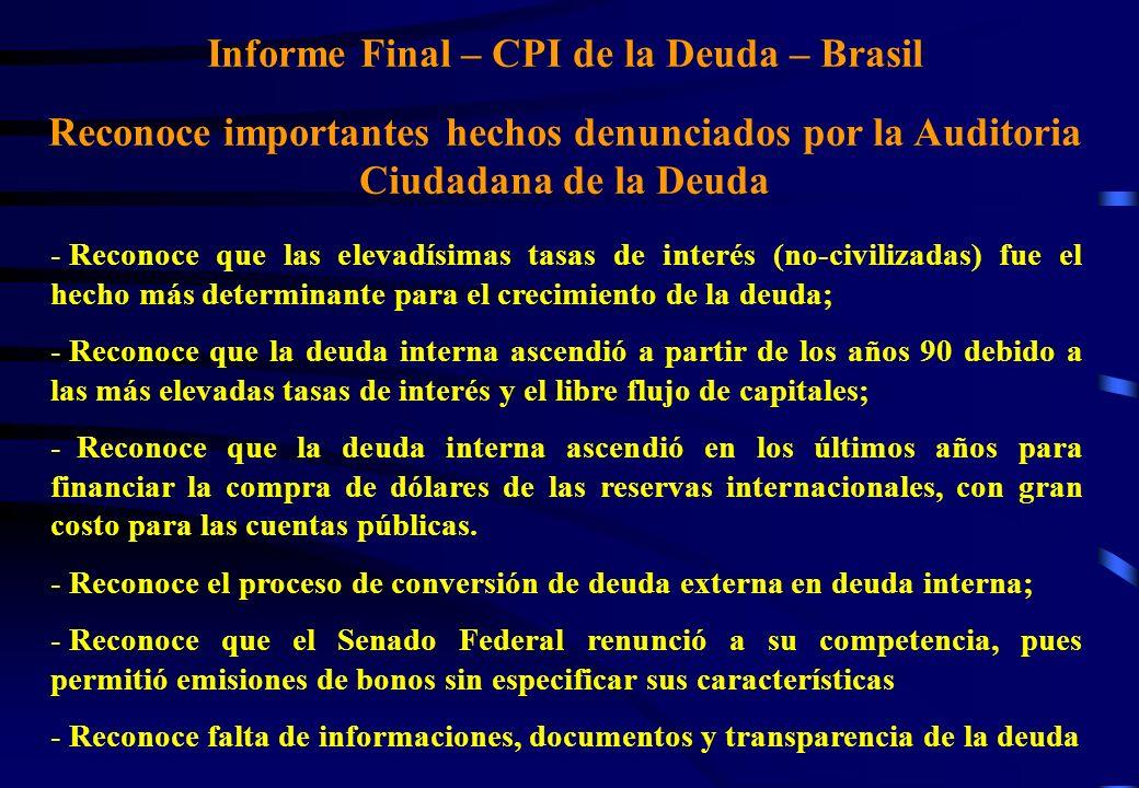 Informe Final – CPI de la Deuda – Brasil Reconoce importantes hechos denunciados por la Auditoria Ciudadana de la Deuda - Reconoce que las elevadísimas tasas de interés (no-civilizadas) fue el hecho más determinante para el crecimiento de la deuda; - Reconoce que la deuda interna ascendió a partir de los años 90 debido a las más elevadas tasas de interés y el libre flujo de capitales; - Reconoce que la deuda interna ascendió en los últimos años para financiar la compra de dólares de las reservas internacionales, con gran costo para las cuentas públicas.