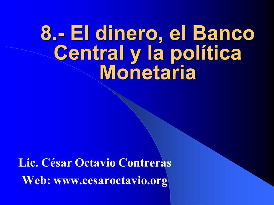 8.- El dinero, el Banco Central y la política Monetaria Lic. César Octavio Contreras Web: www.cesaroctavio.org