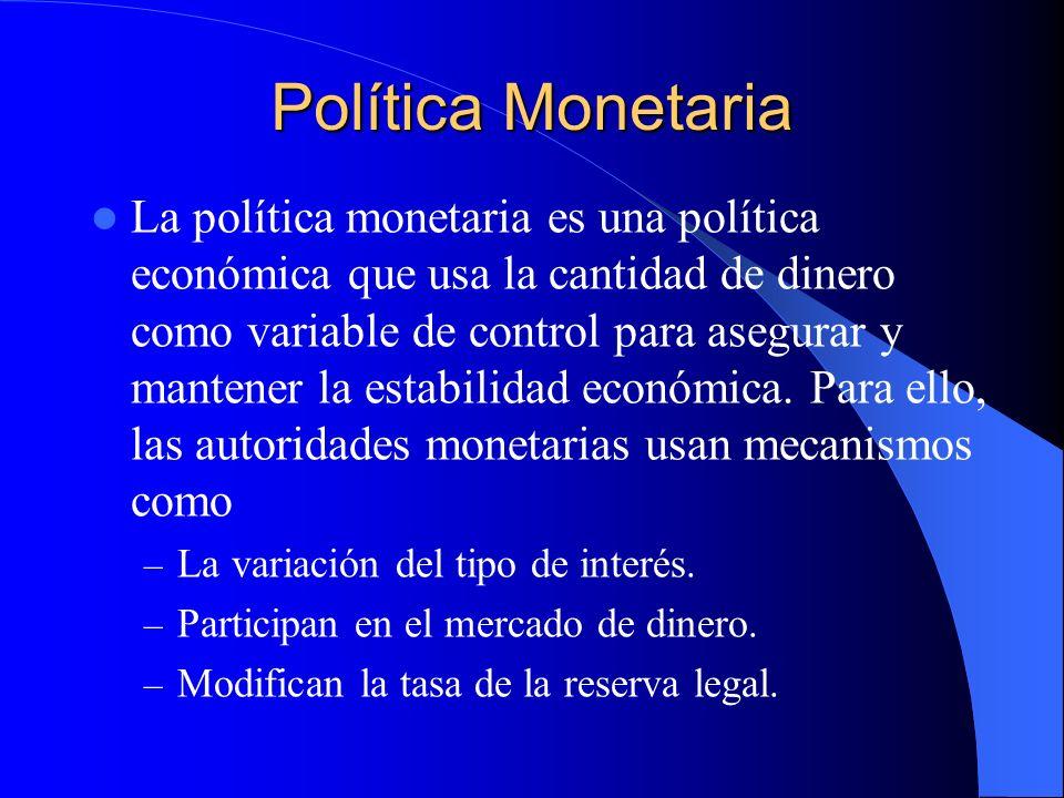 Política Monetaria La política monetaria es una política económica que usa la cantidad de dinero como variable de control para asegurar y mantener la